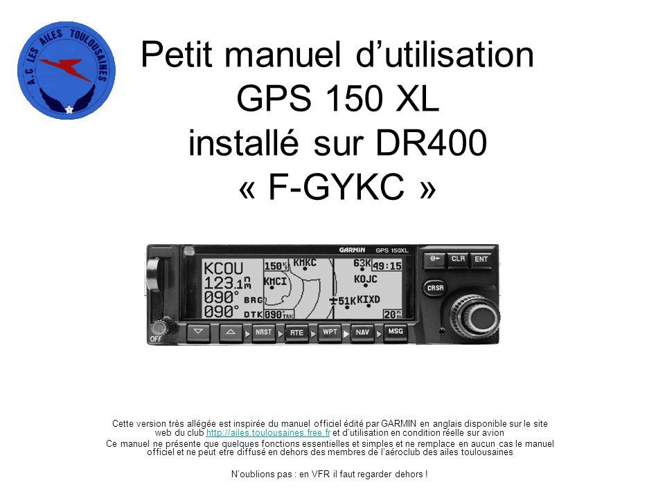 Petit manuel d'utilisation GPS 150 XL installé sur DR400 « F-GYKC » Cette version très allégée est inspirée du manuel officiel édité par GARMIN en ang