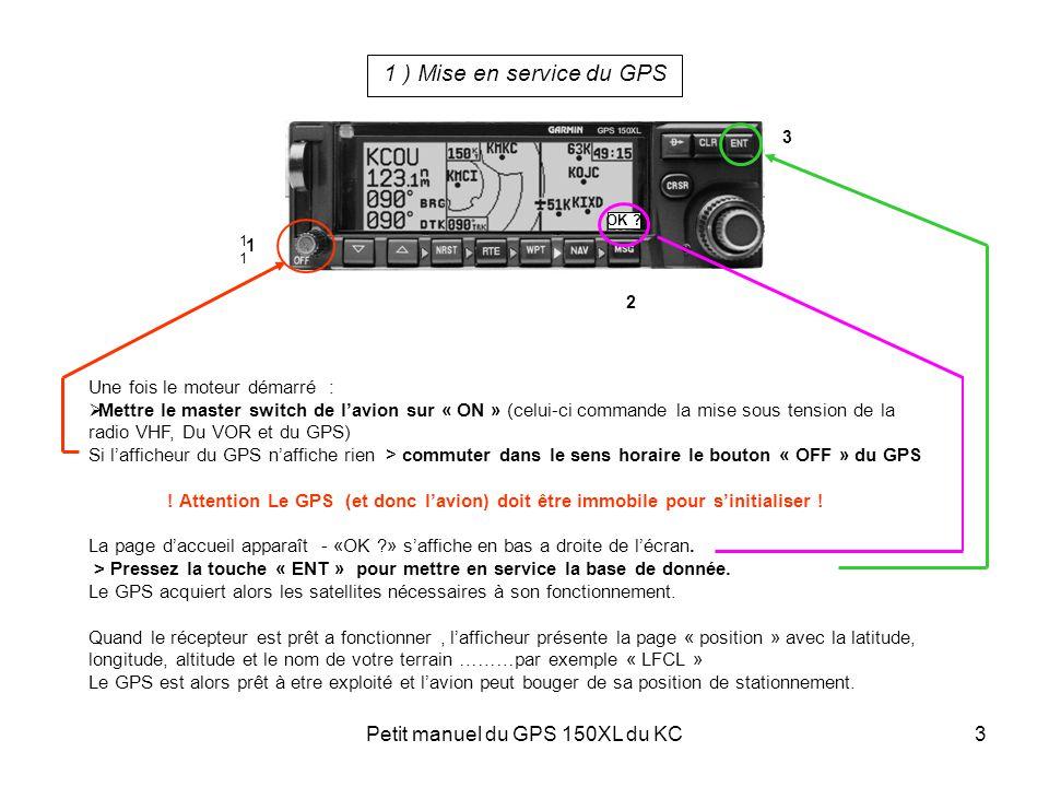 Petit manuel du GPS 150XL du KC3 1 ) Mise en service du GPS Une fois le moteur démarré :  Mettre le master switch de l'avion sur « ON » (celui-ci com