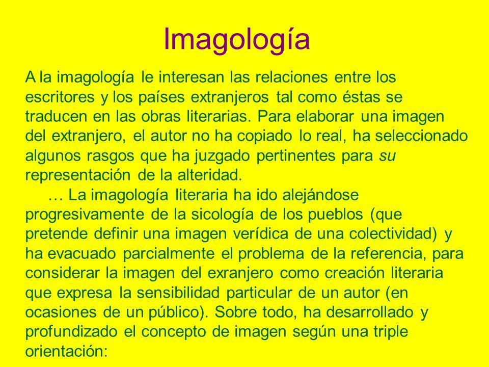 Imagología A la imagología le interesan las relaciones entre los escritores y los países extranjeros tal como éstas se traducen en las obras literarias.