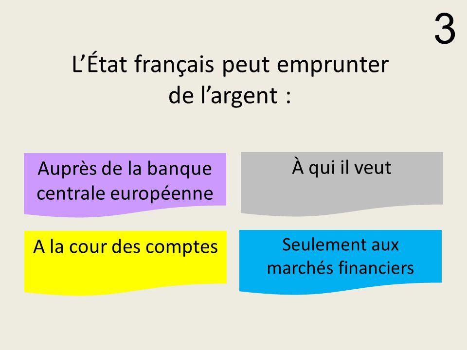 L'État français peut emprunter de l'argent : Auprès de la banque centrale européenne À qui il veut A la cour des comptes Seulement aux marchés financiers 3