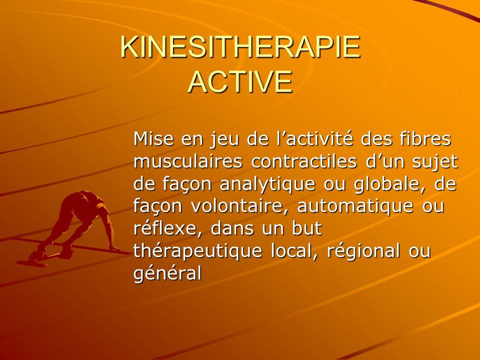 KINESITHERAPIE ACTIVE Mise en jeu de l'activité des fibres musculaires contractiles d'un sujet de façon analytique ou globale, de façon volontaire, au