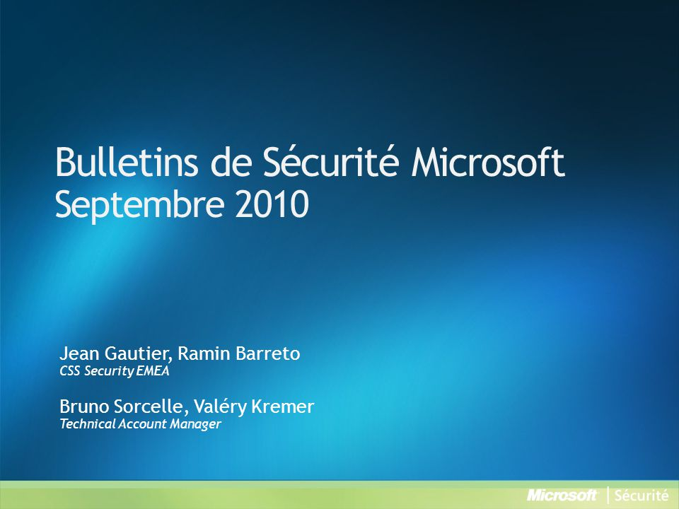Bulletins de Sécurité Microsoft Septembre 2010 Jean Gautier, Ramin Barreto CSS Security EMEA Bruno Sorcelle, Valéry Kremer Technical Account Manager
