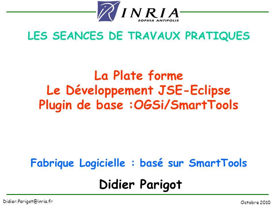 Octobre 2010 Didier.Parigot@inria.fr LES SEANCES DE TRAVAUX PRATIQUES La Plate forme Le Développement JSE-Eclipse Plugin de base :OGSi/SmartTools Fabr