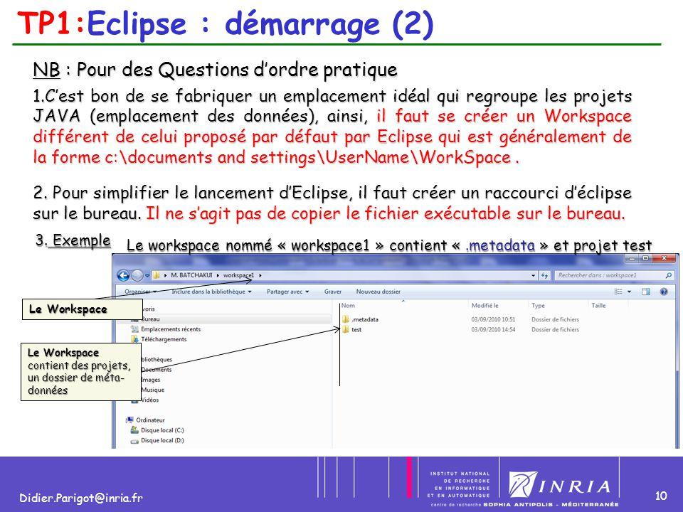 10 Didier.Parigot@inria.fr TP1:Eclipse : démarrage (2) NB : Pour des Questions d'ordre pratique 1.C'est bon de se fabriquer un emplacement idéal qui r
