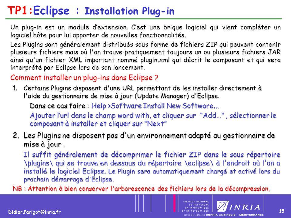 15 Didier.Parigot@inria.fr TP1:Eclipse : Installation Plug-in Un plug-in est un module d'extension. C'est une brique logiciel qui vient compléter un l