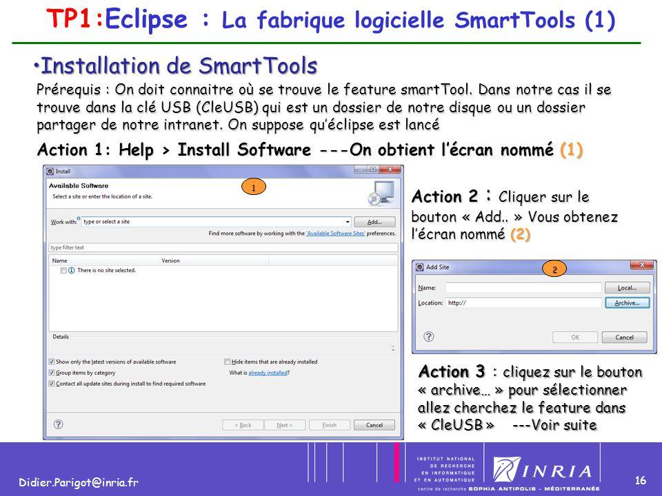 16 Didier.Parigot@inria.fr TP1:Eclipse : La fabrique logicielle SmartTools (1) Installation de SmartToolsInstallation de SmartTools Prérequis : On doi