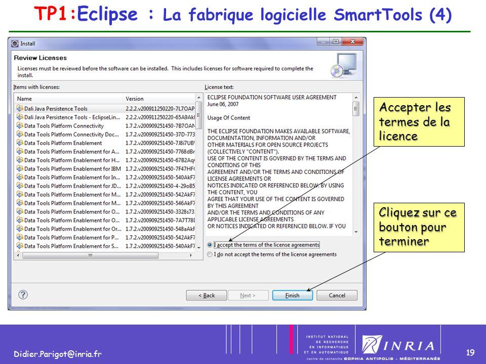 19 Didier.Parigot@inria.fr Accepter les termes de la licence Cliquez sur ce bouton pour terminer TP1:Eclipse : La fabrique logicielle SmartTools (4)