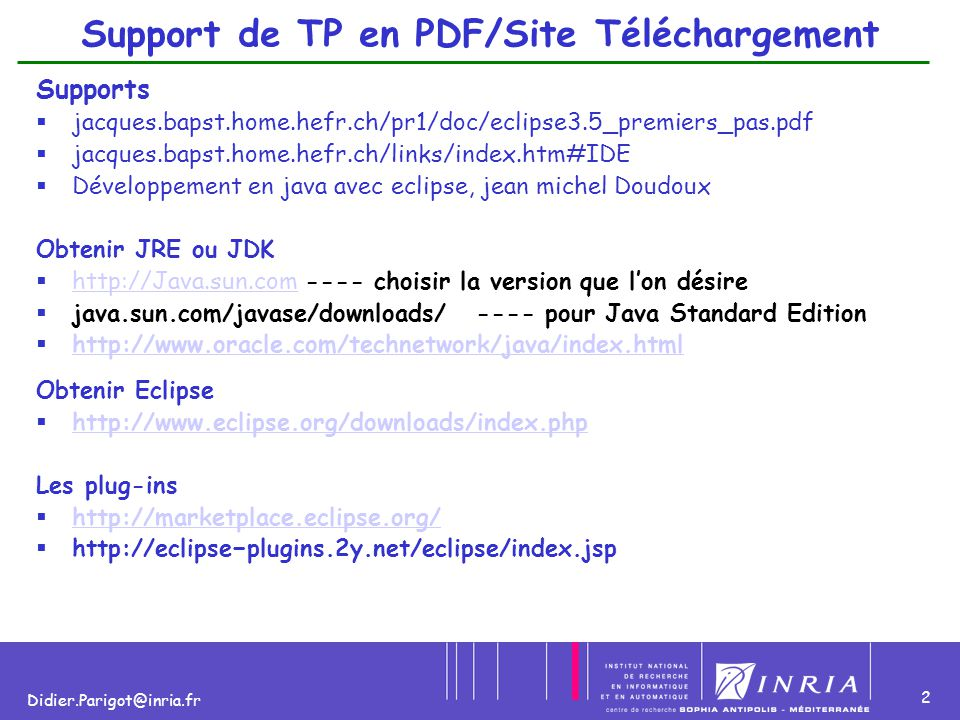 2 Didier.Parigot@inria.fr Support de TP en PDF/Site Téléchargement Supports  jacques.bapst.home.hefr.ch/pr1/doc/eclipse3.5_premiers_pas.pdf  jacques.bapst.home.hefr.ch/links/index.htm#IDE  Développement en java avec eclipse, jean michel Doudoux Obtenir JRE ou JDK  http://Java.sun.com ---- choisir la version que l'on désire http://Java.sun.com  java.sun.com/javase/downloads/ ---- pour Java Standard Edition  http://www.oracle.com/technetwork/java/index.html http://www.oracle.com/technetwork/java/index.html Obtenir Eclipse  http://www.eclipse.org/downloads/index.php http://www.eclipse.org/downloads/index.php Les plug-ins  http://marketplace.eclipse.org/ http://marketplace.eclipse.org/  http://eclipse−plugins.2y.net/eclipse/index.jsp