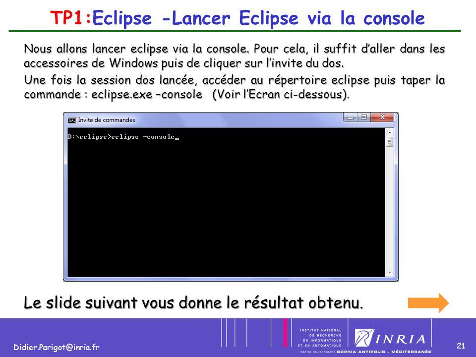21 Didier.Parigot@inria.fr TP1:Eclipse -Lancer Eclipse via la console Nous allons lancer eclipse via la console. Pour cela, il suffit d'aller dans les