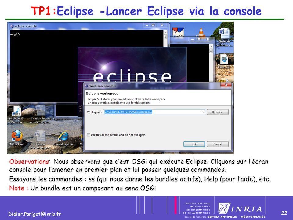 22 Didier.Parigot@inria.fr TP1:Eclipse -Lancer Eclipse via la console Observations: Nous observons que c'est OSGi qui exécute Eclipse. Cliquons sur l'