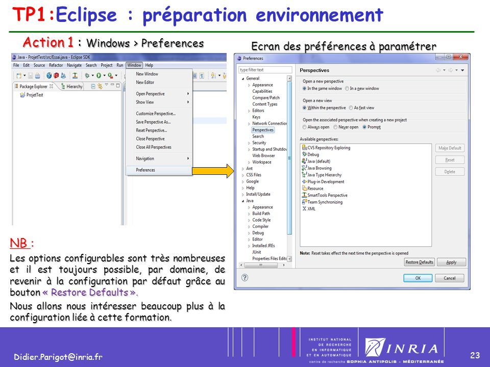 23 Didier.Parigot@inria.fr TP1:Eclipse : préparation environnement Action 1 : Windows > Preferences Action 1 : Windows > Preferences Ecran des préfére