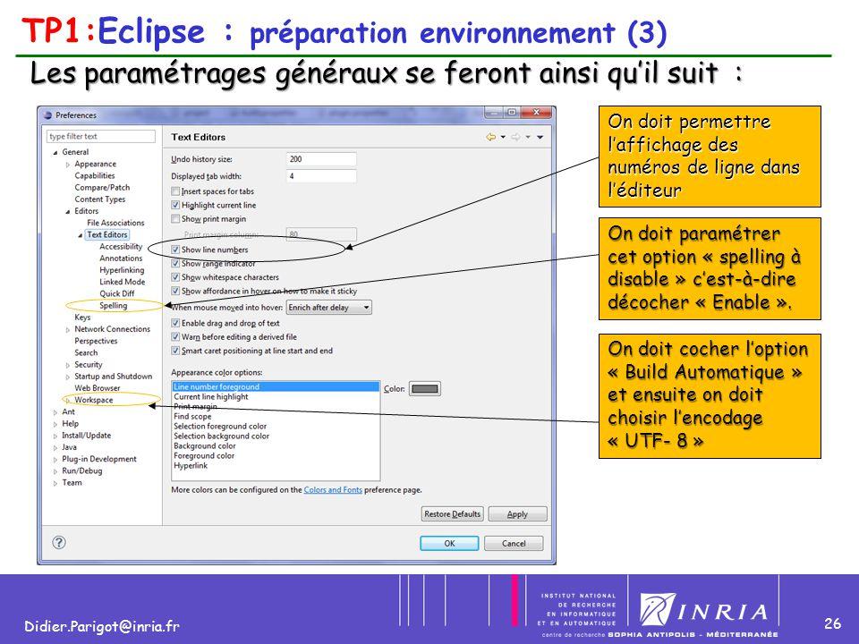 26 Didier.Parigot@inria.fr TP1:Eclipse : préparation environnement (3) Les paramétrages généraux se feront ainsi qu'il suit : On doit permettre l'affi