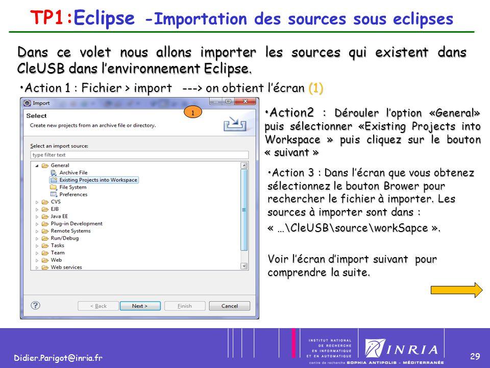 29 Didier.Parigot@inria.fr TP1:Eclipse -Importation des sources sous eclipses Dans ce volet nous allons importer les sources qui existent dans CleUSB