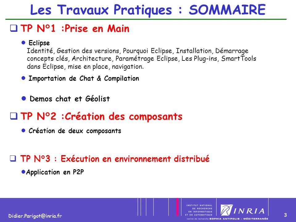 3 Didier.Parigot@inria.fr Les Travaux Pratiques : SOMMAIRE  TP N°1 :Prise en Main Eclipse Identité, Gestion des versions, Pourquoi Eclipse, Installat