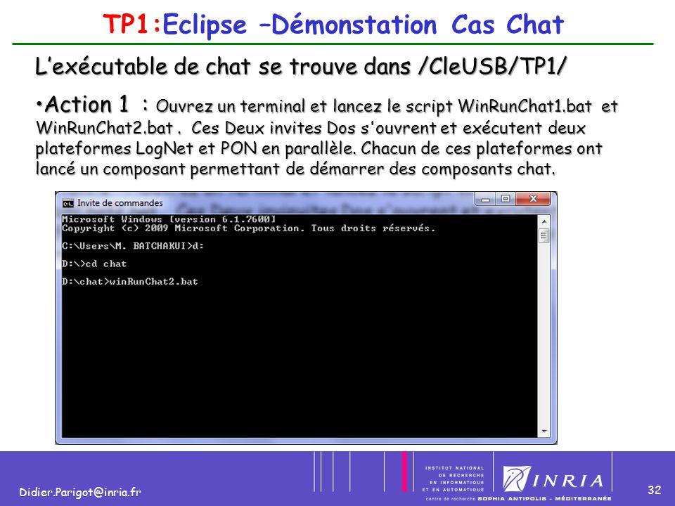 32 Didier.Parigot@inria.fr TP1:Eclipse –Démonstation Cas Chat Action 1 : Ouvrez un terminal et lancez le script WinRunChat1.bat et WinRunChat2.bat. Ce