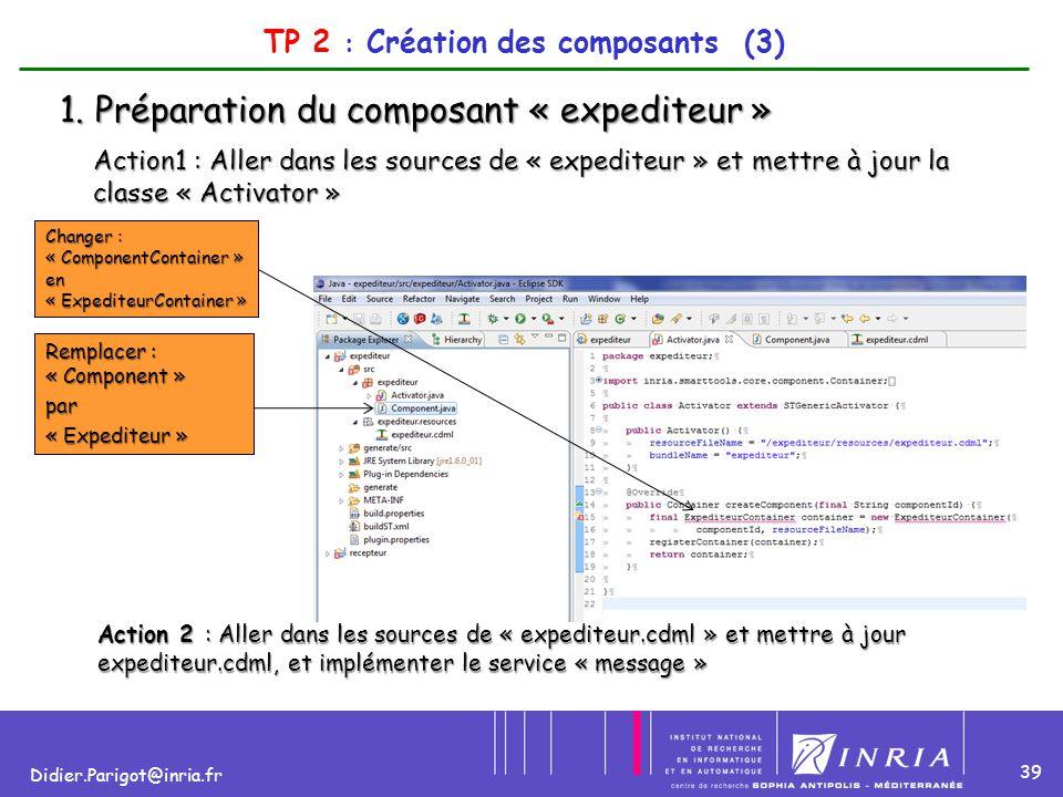 39 Didier.Parigot@inria.fr TP 2 : Création des composants (3) 1. Préparation du composant « expediteur » Action1 : Aller dans les sources de « expedit