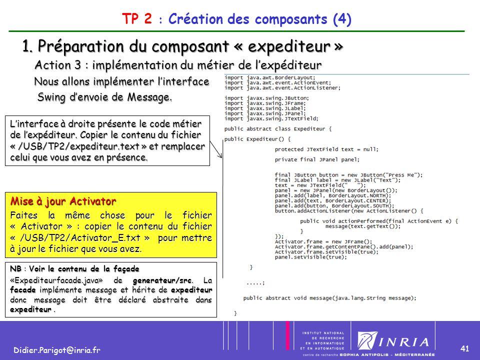 41 Didier.Parigot@inria.fr TP 2 : Création des composants (4) 1. Préparation du composant « expediteur » Action 3 : implémentation du métier de l'expé