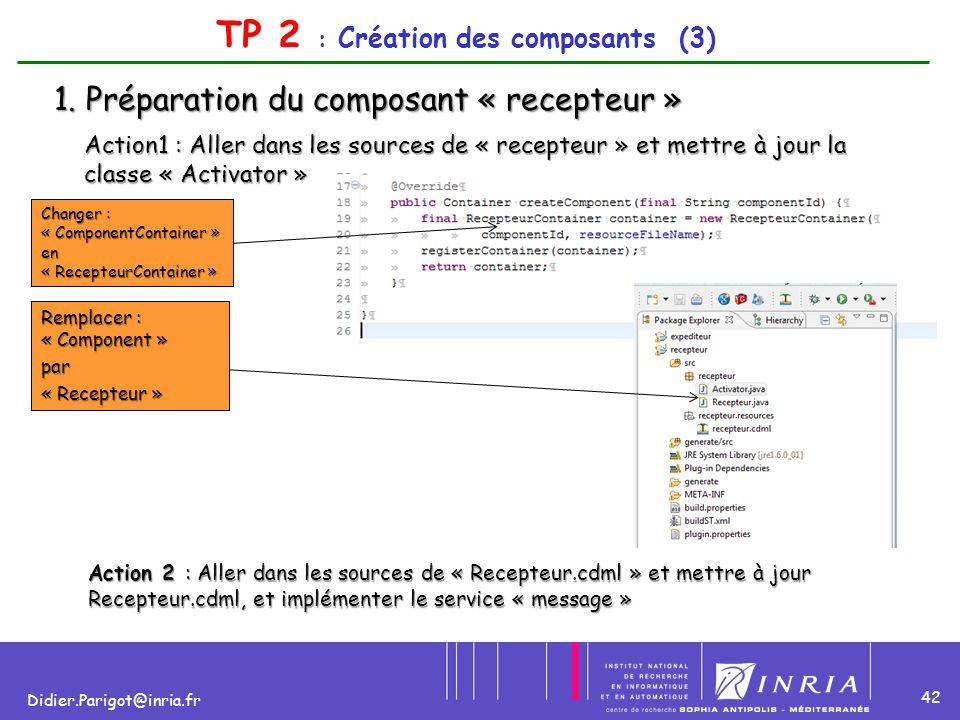 42 Didier.Parigot@inria.fr TP 2 : Création des composants (3) 1. Préparation du composant « recepteur » Action1 : Aller dans les sources de « recepteu
