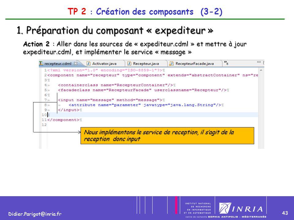 43 Didier.Parigot@inria.fr TP 2 : Création des composants (3-2) 1. Préparation du composant « expediteur » Action 2 : Aller dans les sources de « expe