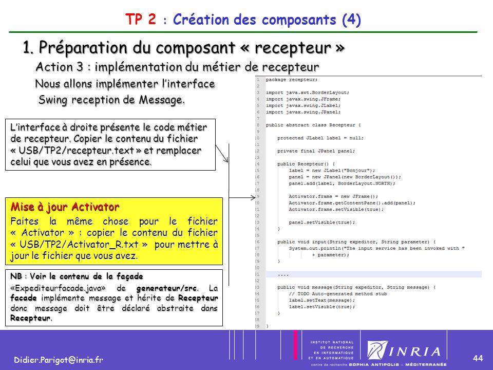 44 Didier.Parigot@inria.fr TP 2 : Création des composants (4) 1. Préparation du composant « recepteur » Action 3 : implémentation du métier de recepte