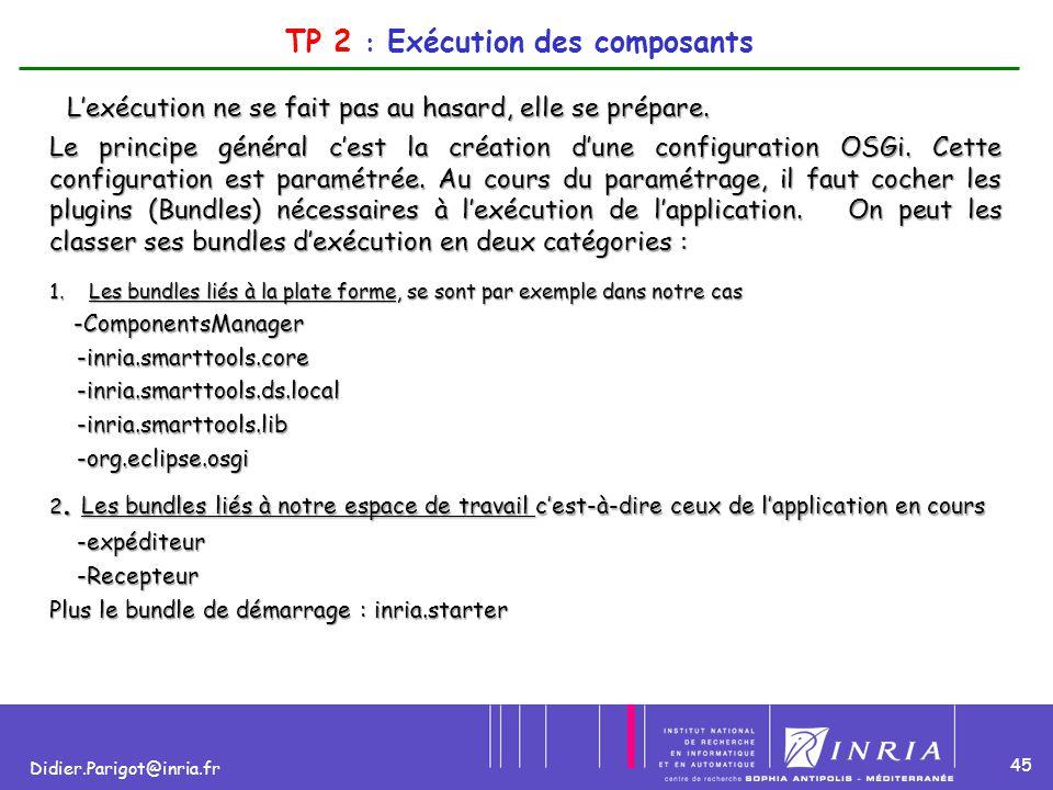 45 Didier.Parigot@inria.fr TP 2 : Exécution des composants L'exécution ne se fait pas au hasard, elle se prépare. Le principe général c'est la créatio
