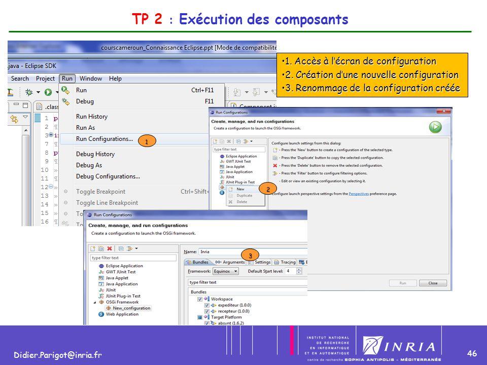 46 Didier.Parigot@inria.fr 1 2 TP 2 : Exécution des composants 1. Accès à l'écran de configuration1. Accès à l'écran de configuration 2. Création d'un