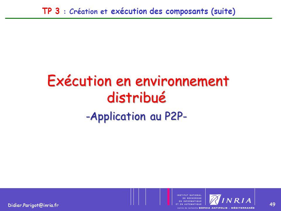 49 Didier.Parigot@inria.fr Exécution en environnement distribué Exécution en environnement distribué -Application au P2P- TP 3 : Création et exécution