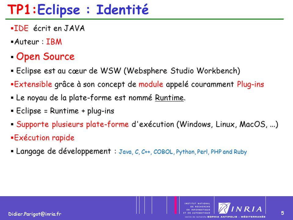 5 Didier.Parigot@inria.fr TP1:Eclipse : Identité  IDE écrit en JAVA  Auteur : IBM  Open Source  Eclipse est au cœur de WSW (Websphere Studio Workb