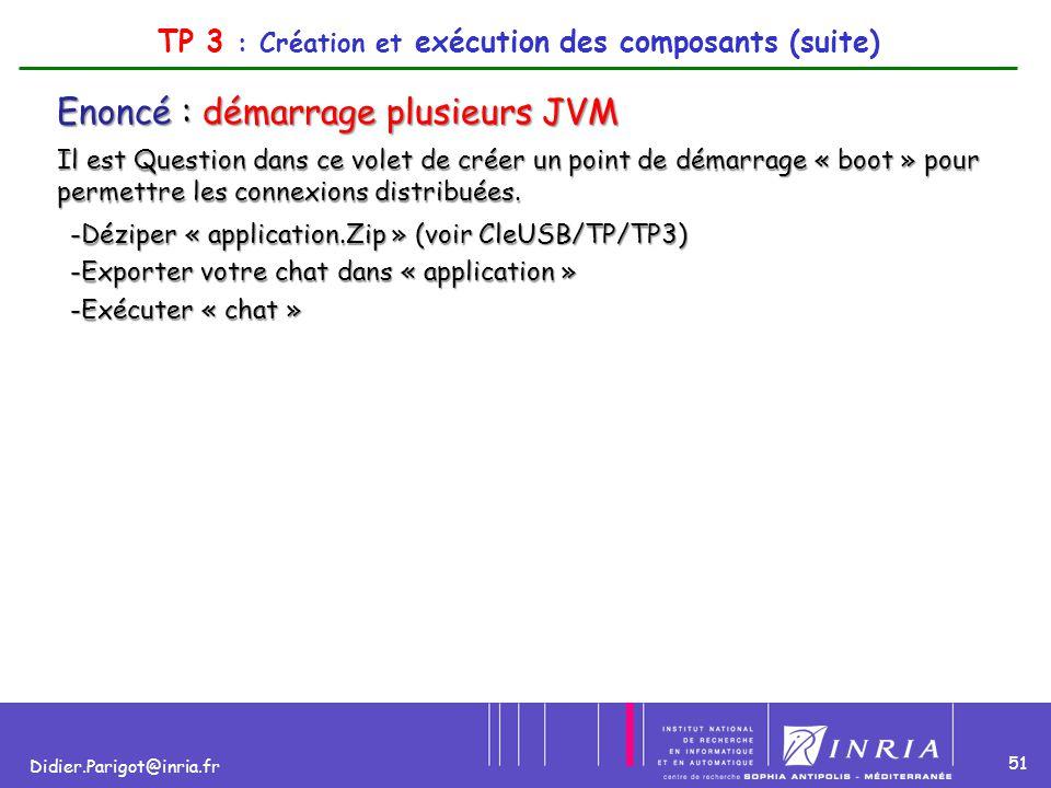 51 Didier.Parigot@inria.fr TP 3 : Création et exécution des composants (suite) Enoncé : démarrage plusieurs JVM Il est Question dans ce volet de créer