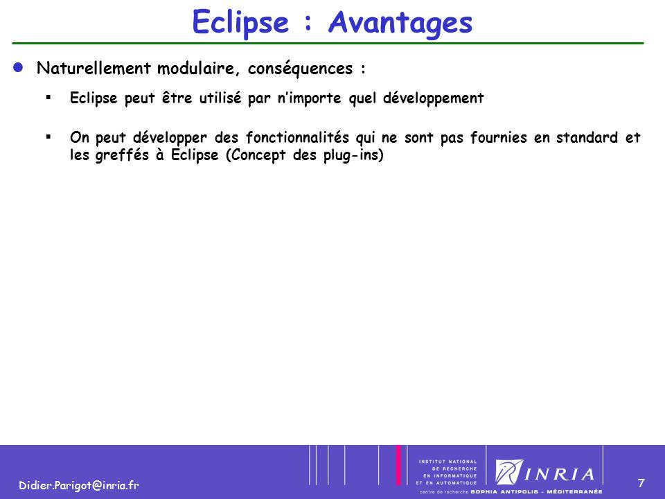 7 Didier.Parigot@inria.fr Eclipse : Avantages Naturellement modulaire, conséquences :   Eclipse peut être utilisé par n'importe quel développement 