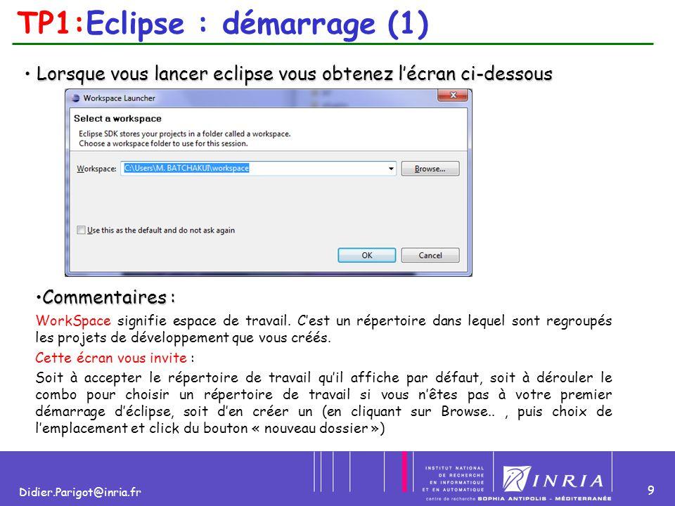 10 Didier.Parigot@inria.fr TP1:Eclipse : démarrage (2) NB : Pour des Questions d'ordre pratique 1.C'est bon de se fabriquer un emplacement idéal qui regroupe les projets JAVA (emplacement des données), ainsi, il faut se créer un Workspace différent de celui proposé par défaut par Eclipse qui est généralement de la forme c:\documents and settings\UserName\WorkSpace.