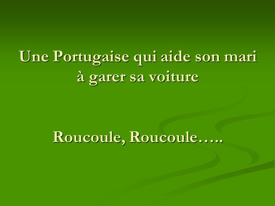 Une Portugaise qui aide son mari à garer sa voiture Roucoule, Roucoule…..