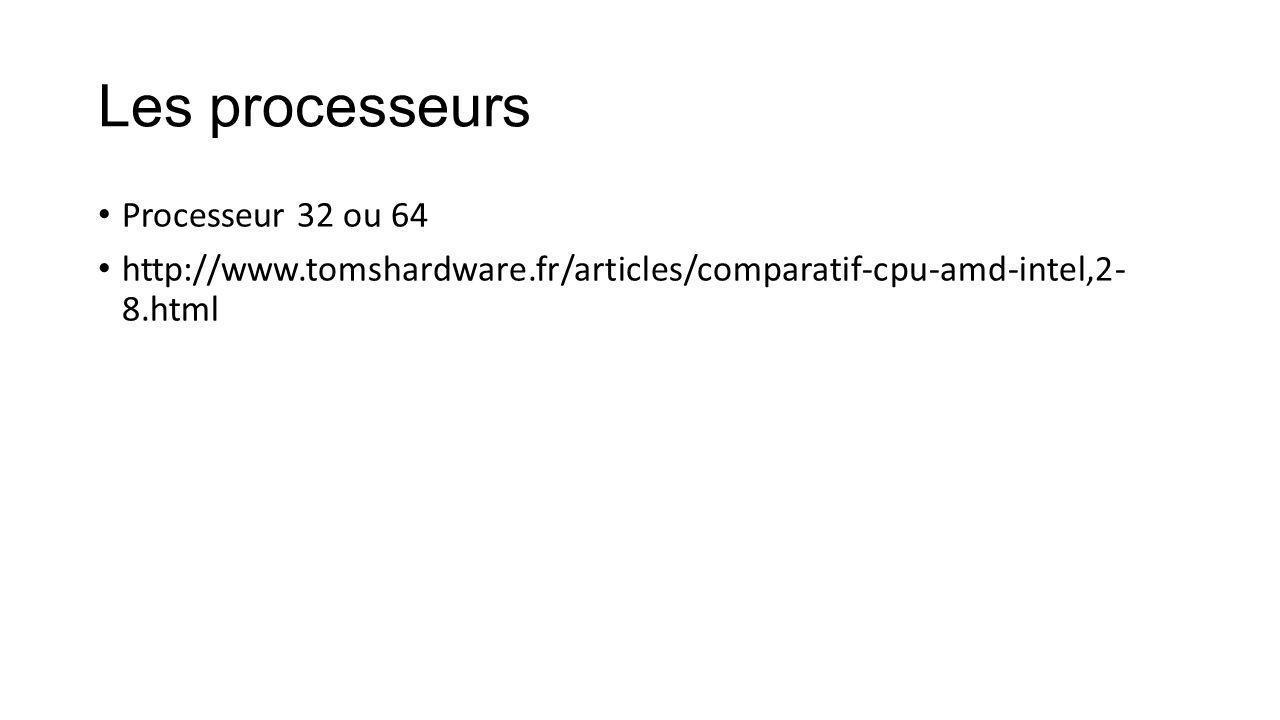 Les processeurs Processeur 32 ou 64 http://www.tomshardware.fr/articles/comparatif-cpu-amd-intel,2- 8.html