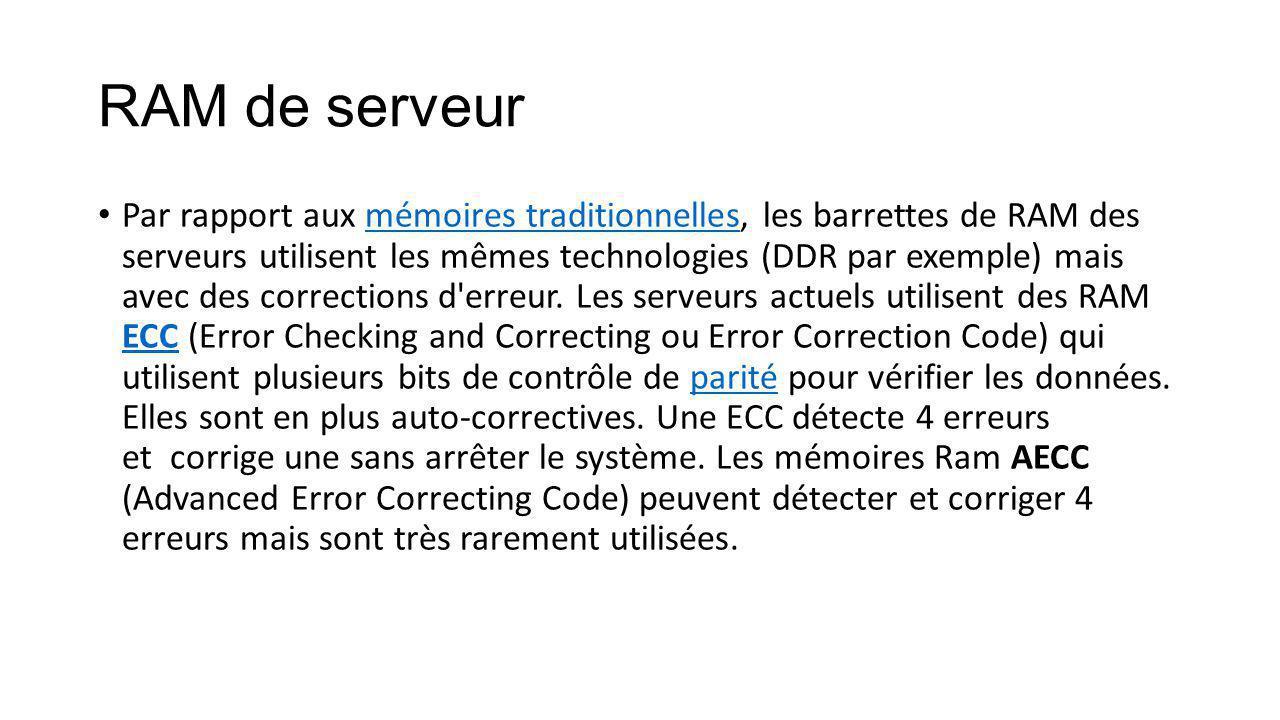 RAM de serveur Par rapport aux mémoires traditionnelles, les barrettes de RAM des serveurs utilisent les mêmes technologies (DDR par exemple) mais avec des corrections d erreur.