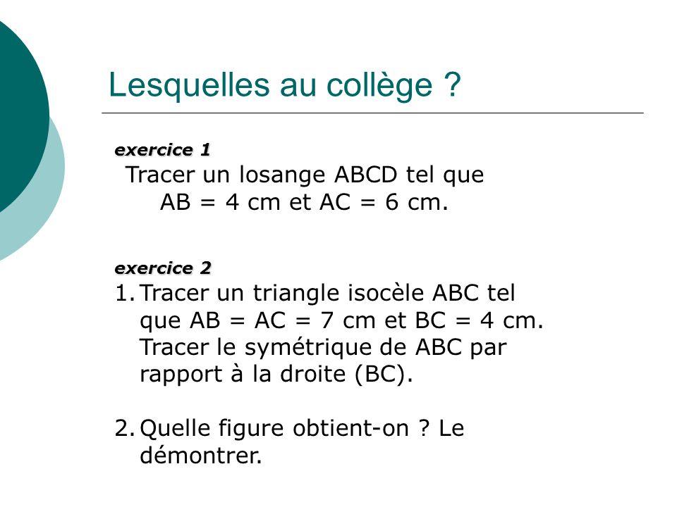 Lesquelles au collège ? exercice 1 Tracer un losange ABCD tel que AB = 4 cm et AC = 6 cm. exercice 2 1.Tracer un triangle isocèle ABC tel que AB = AC