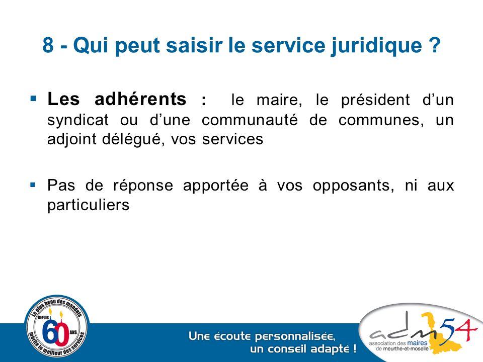 8 - Qui peut saisir le service juridique ?  Les adhérents : le maire, le président d'un syndicat ou d'une communauté de communes, un adjoint délégué,
