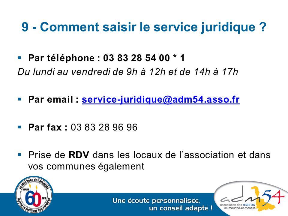 9 - Comment saisir le service juridique ?  Par téléphone : 03 83 28 54 00 * 1 Du lundi au vendredi de 9h à 12h et de 14h à 17h  Par email : service-