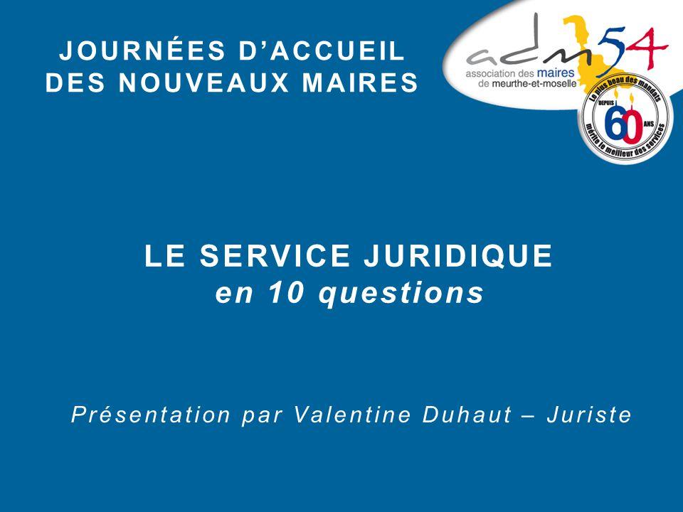 JOURNÉES D'ACCUEIL DES NOUVEAUX MAIRES LE SERVICE JURIDIQUE en 10 questions Présentation par Valentine Duhaut – Juriste