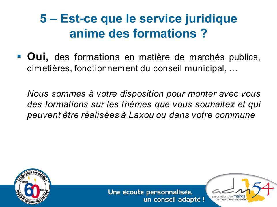 5 – Est-ce que le service juridique anime des formations ?  Oui, des formations en matière de marchés publics, cimetières, fonctionnement du conseil
