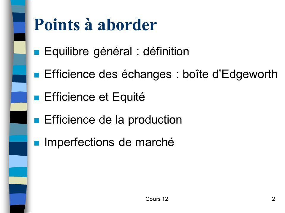 Cours 122 Points à aborder n Equilibre général : définition n Efficience des échanges : boîte d'Edgeworth n Efficience et Equité n Efficience de la pr