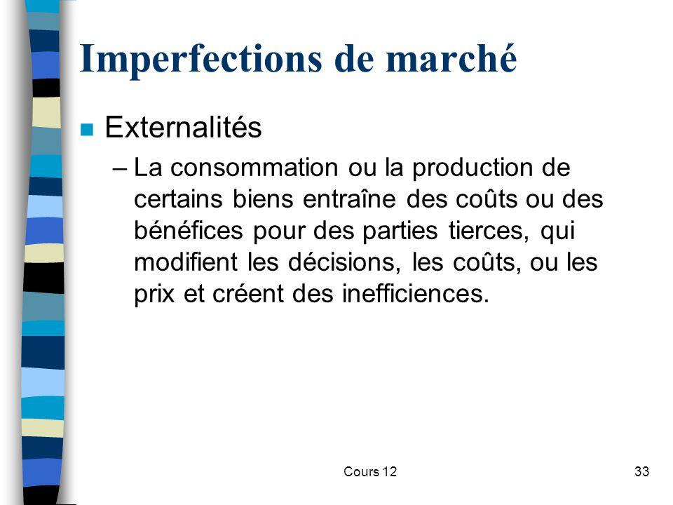 Cours 1233 Imperfections de marché n Externalités –La consommation ou la production de certains biens entraîne des coûts ou des bénéfices pour des par