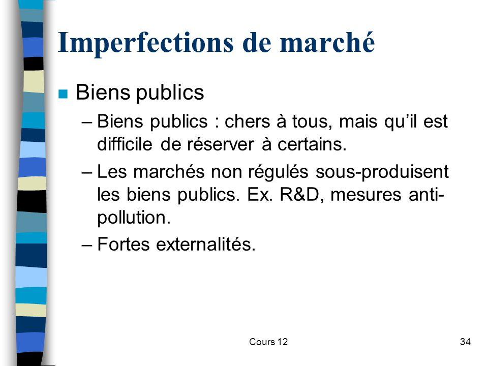 Cours 1234 Imperfections de marché n Biens publics –Biens publics : chers à tous, mais qu'il est difficile de réserver à certains. –Les marchés non ré