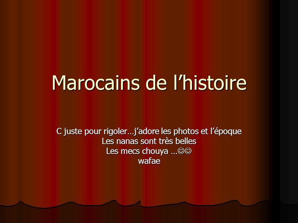Marocains de l'histoire C juste pour rigoler…j'adore les photos et l'époque Les nanas sont très belles Les mecs chouya … Les mecs chouya … wafae