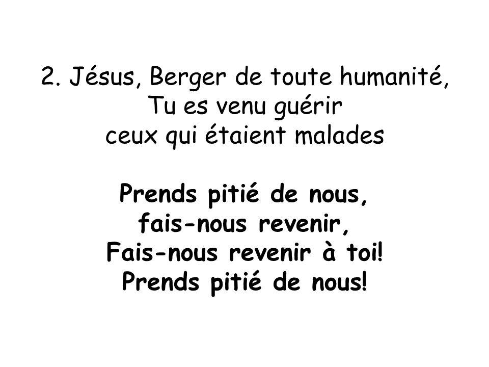 2. Jésus, Berger de toute humanité, Tu es venu guérir ceux qui étaient malades Prends pitié de nous, fais-nous revenir, Fais-nous revenir à toi! Prend