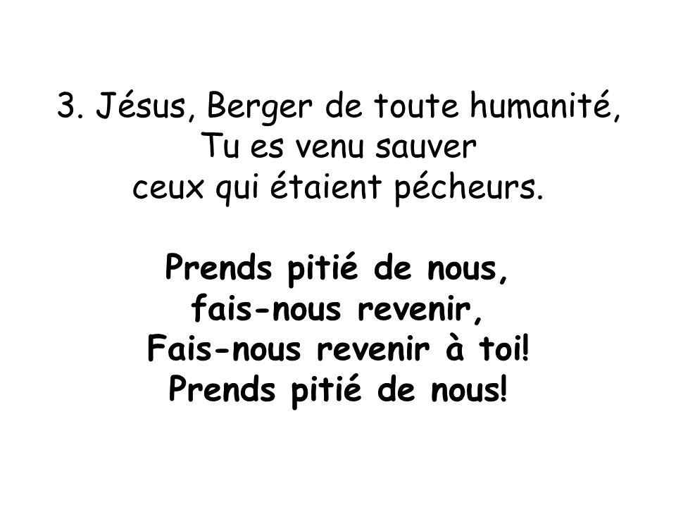 3. Jésus, Berger de toute humanité, Tu es venu sauver ceux qui étaient pécheurs. Prends pitié de nous, fais-nous revenir, Fais-nous revenir à toi! Pre