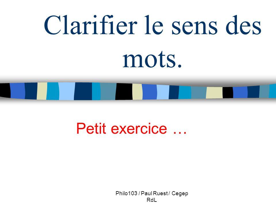 Philo103 / Paul Ruest / Cegep RdL Clarifier le sens des mots. Petit exercice …