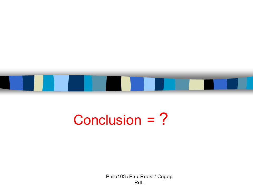 Philo103 / Paul Ruest / Cegep RdL Conclusion = ?