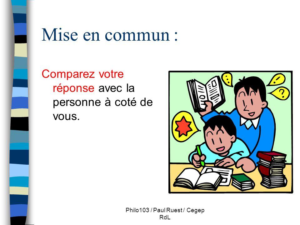 Philo103 / Paul Ruest / Cegep RdL Mise en commun : Comparez votre réponse avec la personne à coté de vous.