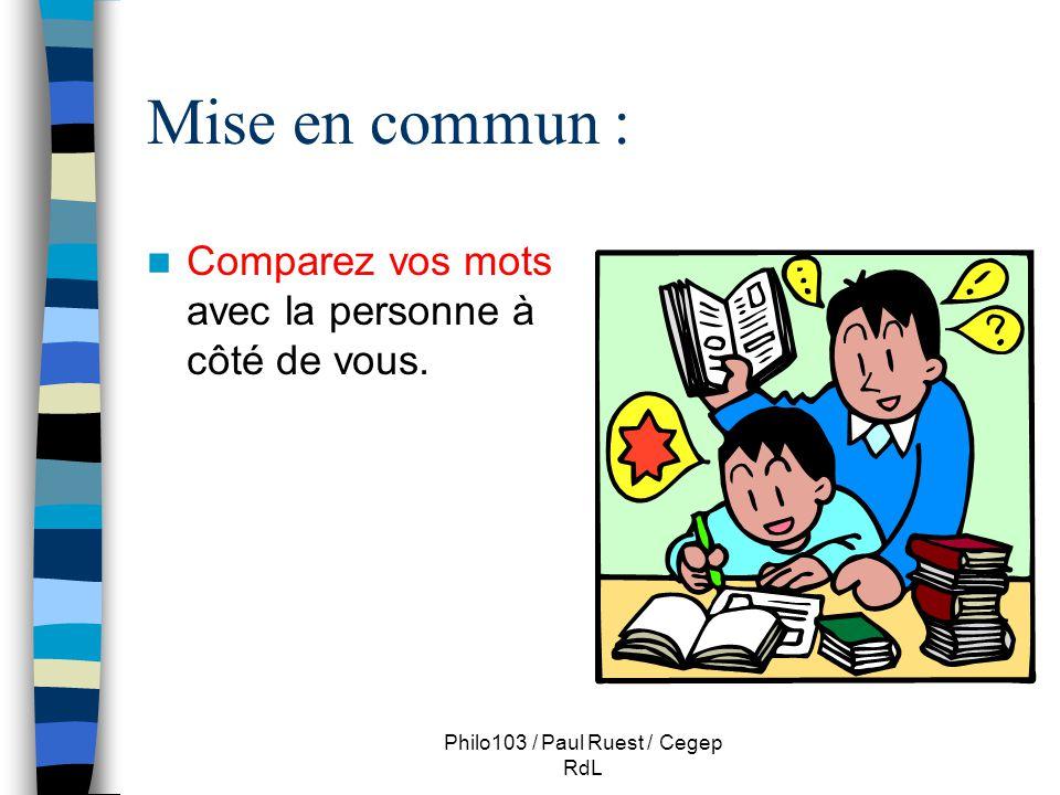 Philo103 / Paul Ruest / Cegep RdL Mise en commun : Comparez vos mots avec la personne à côté de vous.