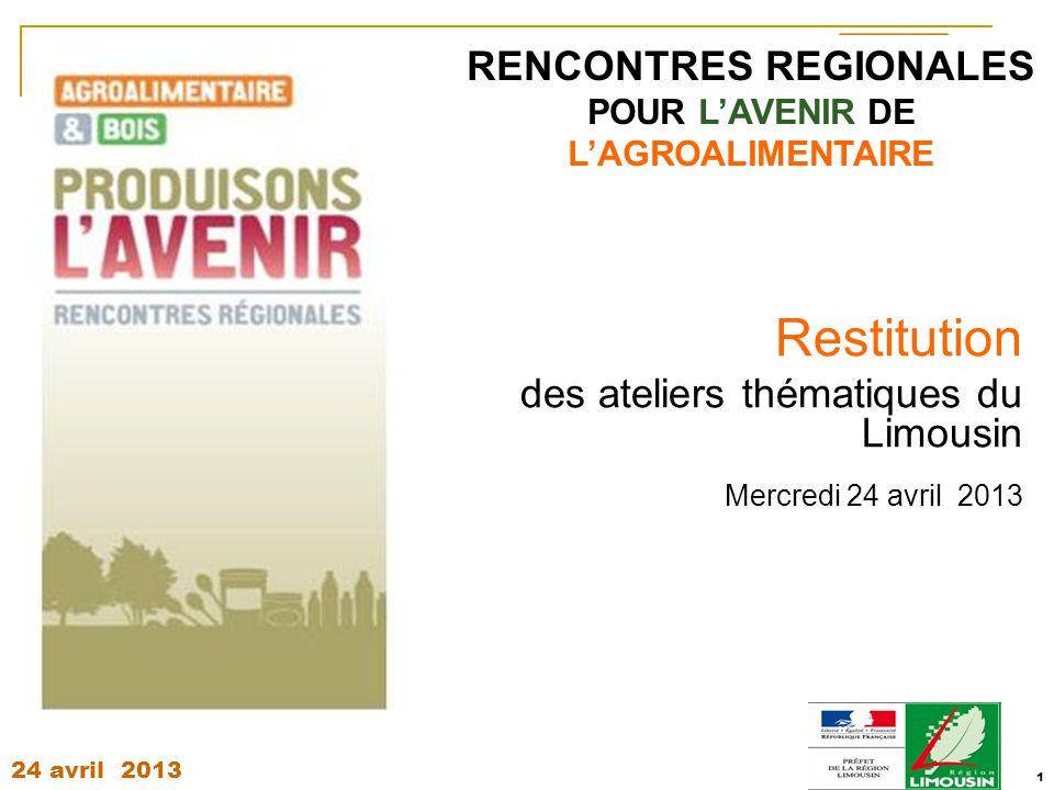 24 avril 2013 1 RENCONTRES REGIONALES POUR L'AVENIR DE L'AGROALIMENTAIRE Restitution des ateliers thématiques du Limousin Mercredi 24 avril 2013